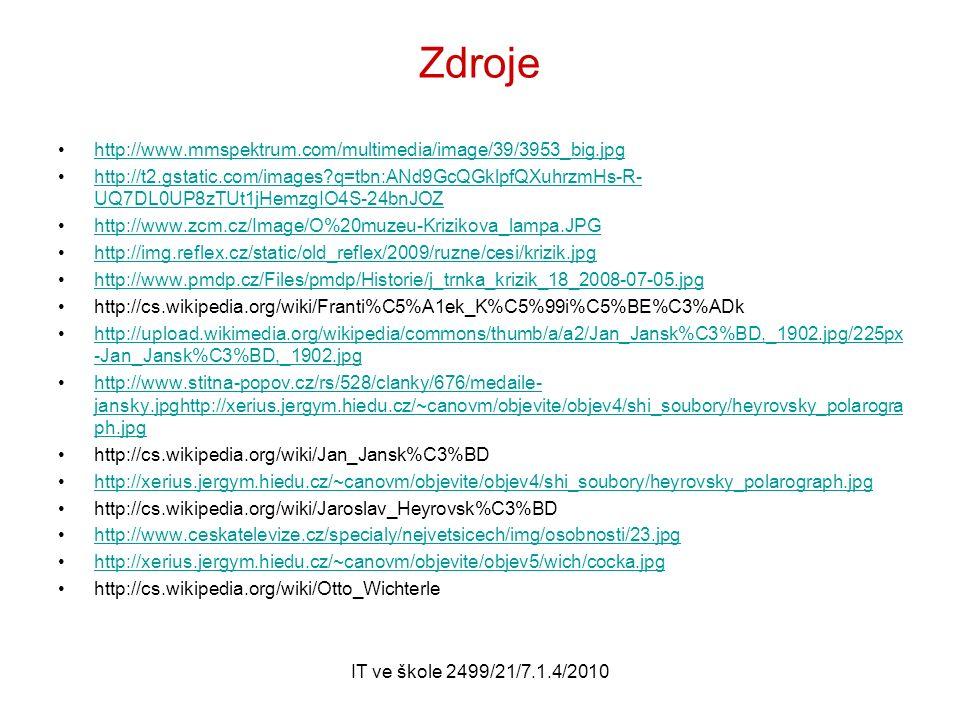IT ve škole 2499/21/7.1.4/2010 Zdroje http://www.mmspektrum.com/multimedia/image/39/3953_big.jpg http://t2.gstatic.com/images q=tbn:ANd9GcQGklpfQXuhrzmHs-R- UQ7DL0UP8zTUt1jHemzgIO4S-24bnJOZhttp://t2.gstatic.com/images q=tbn:ANd9GcQGklpfQXuhrzmHs-R- UQ7DL0UP8zTUt1jHemzgIO4S-24bnJOZ http://www.zcm.cz/Image/O%20muzeu-Krizikova_lampa.JPG http://img.reflex.cz/static/old_reflex/2009/ruzne/cesi/krizik.jpg http://www.pmdp.cz/Files/pmdp/Historie/j_trnka_krizik_18_2008-07-05.jpg http://cs.wikipedia.org/wiki/Franti%C5%A1ek_K%C5%99i%C5%BE%C3%ADk http://upload.wikimedia.org/wikipedia/commons/thumb/a/a2/Jan_Jansk%C3%BD,_1902.jpg/225px -Jan_Jansk%C3%BD,_1902.jpghttp://upload.wikimedia.org/wikipedia/commons/thumb/a/a2/Jan_Jansk%C3%BD,_1902.jpg/225px -Jan_Jansk%C3%BD,_1902.jpg http://www.stitna-popov.cz/rs/528/clanky/676/medaile- jansky.jpghttp://xerius.jergym.hiedu.cz/~canovm/objevite/objev4/shi_soubory/heyrovsky_polarogra ph.jpghttp://www.stitna-popov.cz/rs/528/clanky/676/medaile- jansky.jpghttp://xerius.jergym.hiedu.cz/~canovm/objevite/objev4/shi_soubory/heyrovsky_polarogra ph.jpg http://cs.wikipedia.org/wiki/Jan_Jansk%C3%BD http://xerius.jergym.hiedu.cz/~canovm/objevite/objev4/shi_soubory/heyrovsky_polarograph.jpg http://cs.wikipedia.org/wiki/Jaroslav_Heyrovsk%C3%BD http://www.ceskatelevize.cz/specialy/nejvetsicech/img/osobnosti/23.jpg http://xerius.jergym.hiedu.cz/~canovm/objevite/objev5/wich/cocka.jpg http://cs.wikipedia.org/wiki/Otto_Wichterle