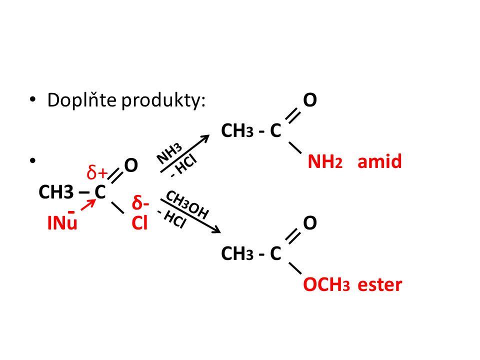 Doplňte produkty: O CH 3 - C NH 2 amid CH3 – C INu Cl O CH 3 - C OCH 3 ester δ+δ+ δ-δ- - NH 3 - HCl CH 3 OH - HCl O