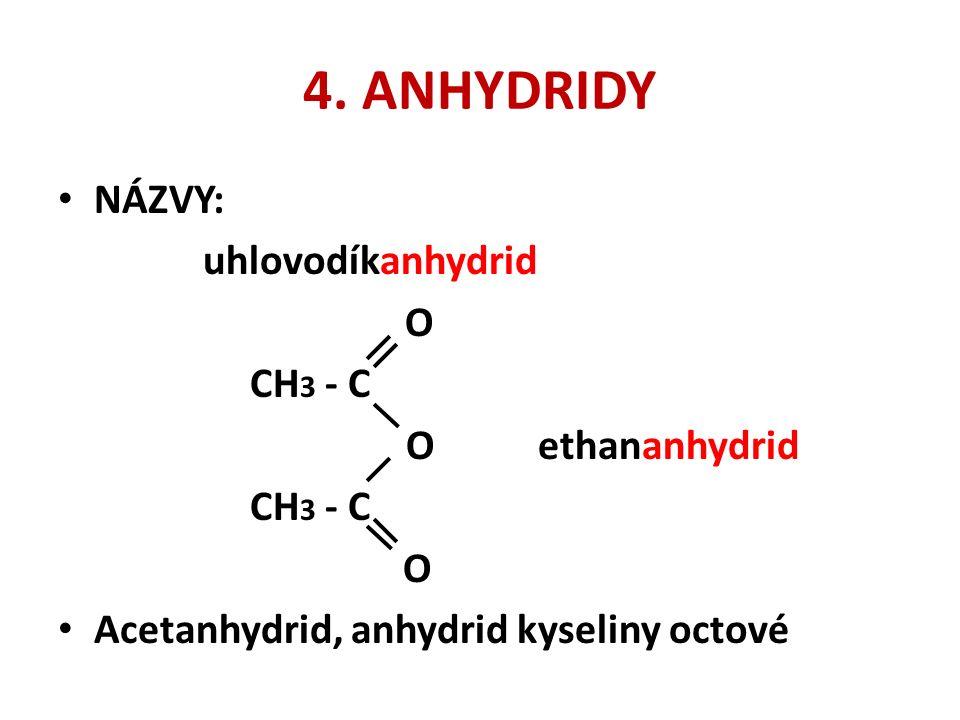 4. ANHYDRIDY NÁZVY: uhlovodíkanhydrid O CH 3 - C Oethananhydrid CH 3 - C O Acetanhydrid, anhydrid kyseliny octové