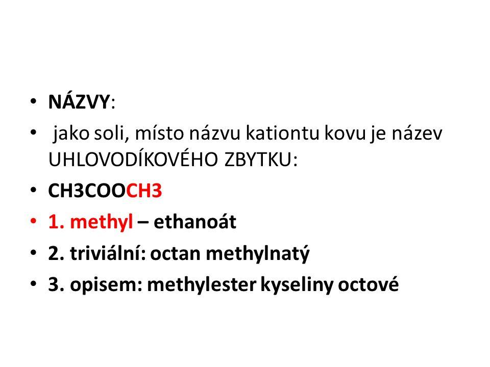 NÁZVY: jako soli, místo názvu kationtu kovu je název UHLOVODÍKOVÉHO ZBYTKU: CH3COOCH3 1. methyl – ethanoát 2. triviální: octan methylnatý 3. opisem: m
