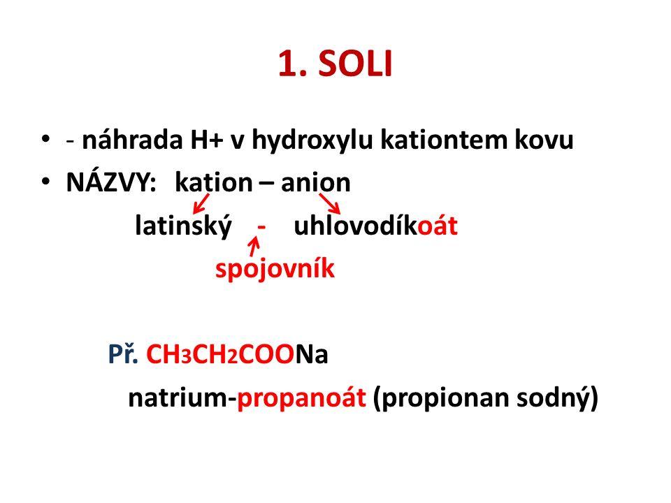 1. SOLI - náhrada H+ v hydroxylu kationtem kovu NÁZVY: kation – anion latinský - uhlovodíkoát spojovník Př. CH 3 CH 2 COONa natrium-propanoát (propion