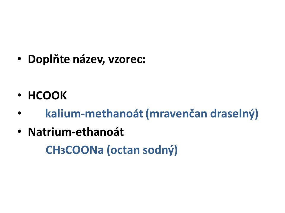 Doplňte název, vzorec: HCOOK kalium-methanoát (mravenčan draselný) Natrium-ethanoát CH 3 COONa (octan sodný)