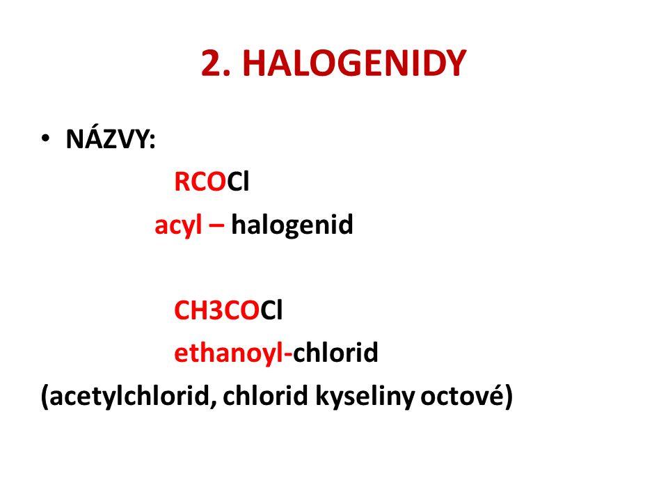 2. HALOGENIDY NÁZVY: RCOCl acyl – halogenid CH3COCl ethanoyl-chlorid (acetylchlorid, chlorid kyseliny octové)