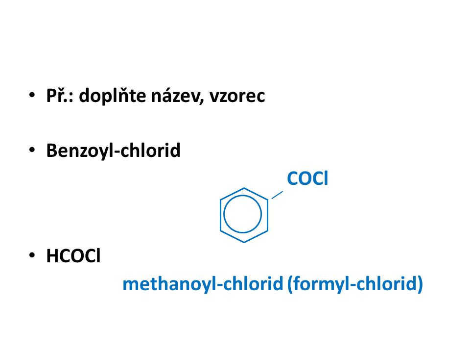 Př.: doplňte název, vzorec Benzoyl-chlorid COCl HCOCl methanoyl-chlorid (formyl-chlorid)
