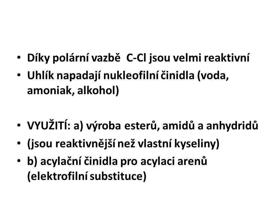 Díky polární vazbě C-Cl jsou velmi reaktivní Uhlík napadají nukleofilní činidla (voda, amoniak, alkohol) VYUŽITÍ: a) výroba esterů, amidů a anhydridů