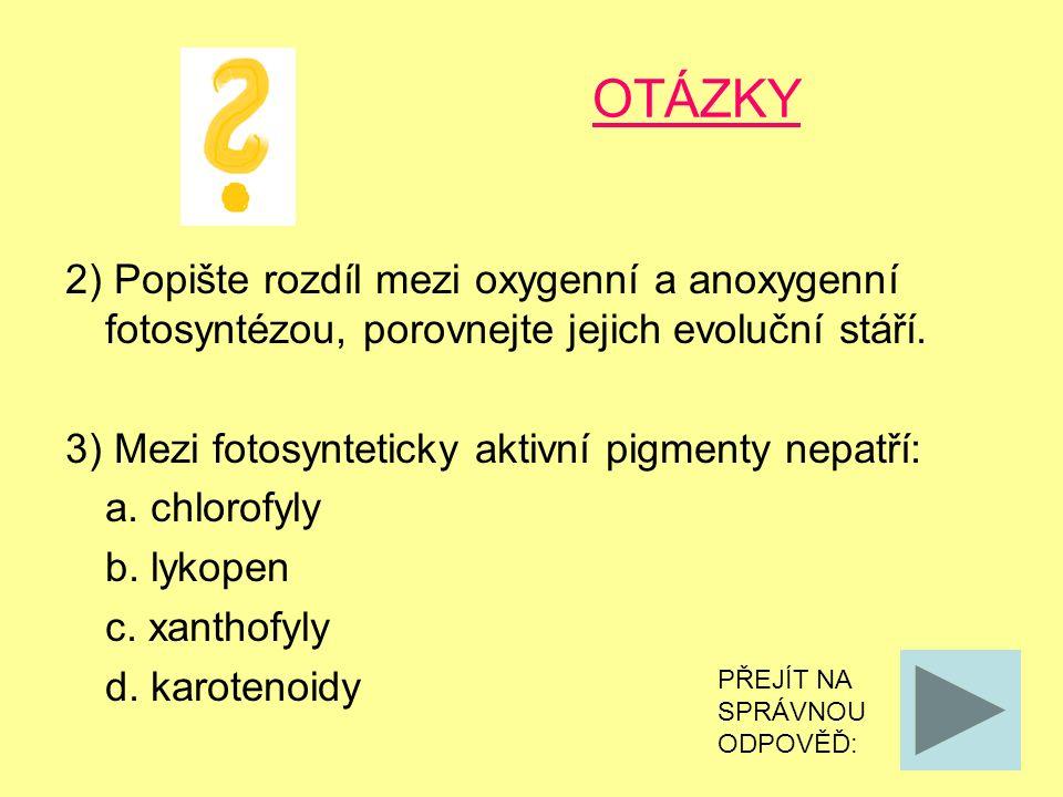 OTÁZKY 2) Popište rozdíl mezi oxygenní a anoxygenní fotosyntézou, porovnejte jejich evoluční stáří. 3) Mezi fotosynteticky aktivní pigmenty nepatří: a