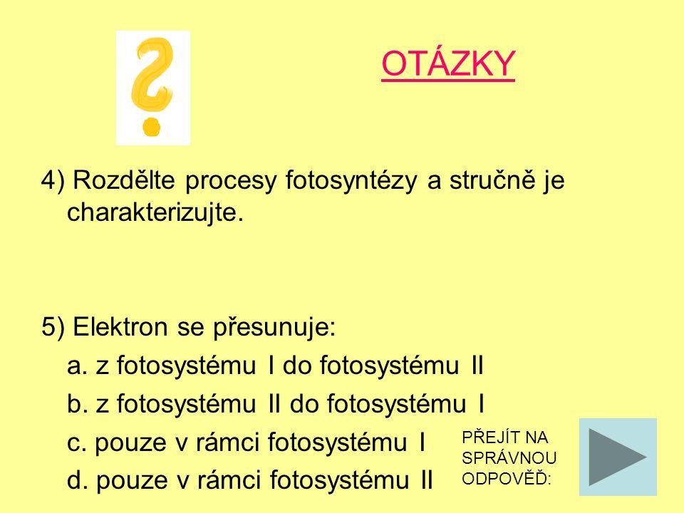 OTÁZKY 4) Rozdělte procesy fotosyntézy a stručně je charakterizujte. 5) Elektron se přesunuje: a. z fotosystému I do fotosystému II b. z fotosystému I