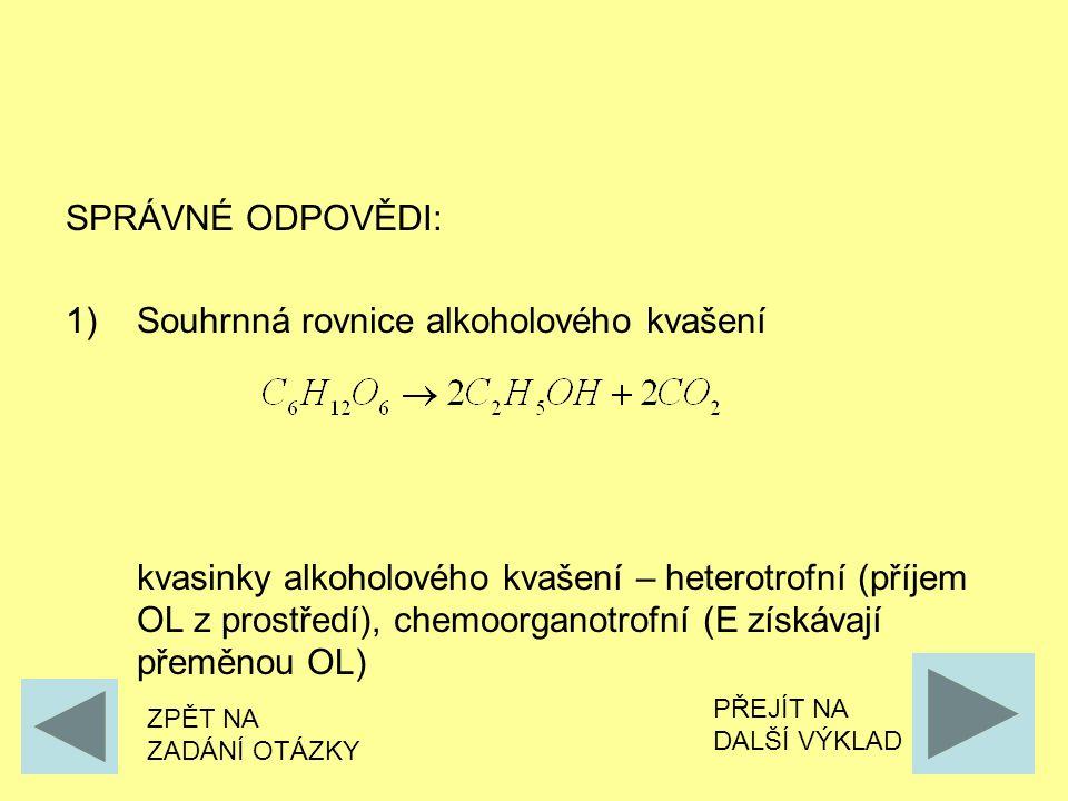 SPRÁVNÉ ODPOVĚDI: 1)Souhrnná rovnice alkoholového kvašení kvasinky alkoholového kvašení – heterotrofní (příjem OL z prostředí), chemoorganotrofní (E získávají přeměnou OL) ZPĚT NA ZADÁNÍ OTÁZKY PŘEJÍT NA DALŠÍ VÝKLAD