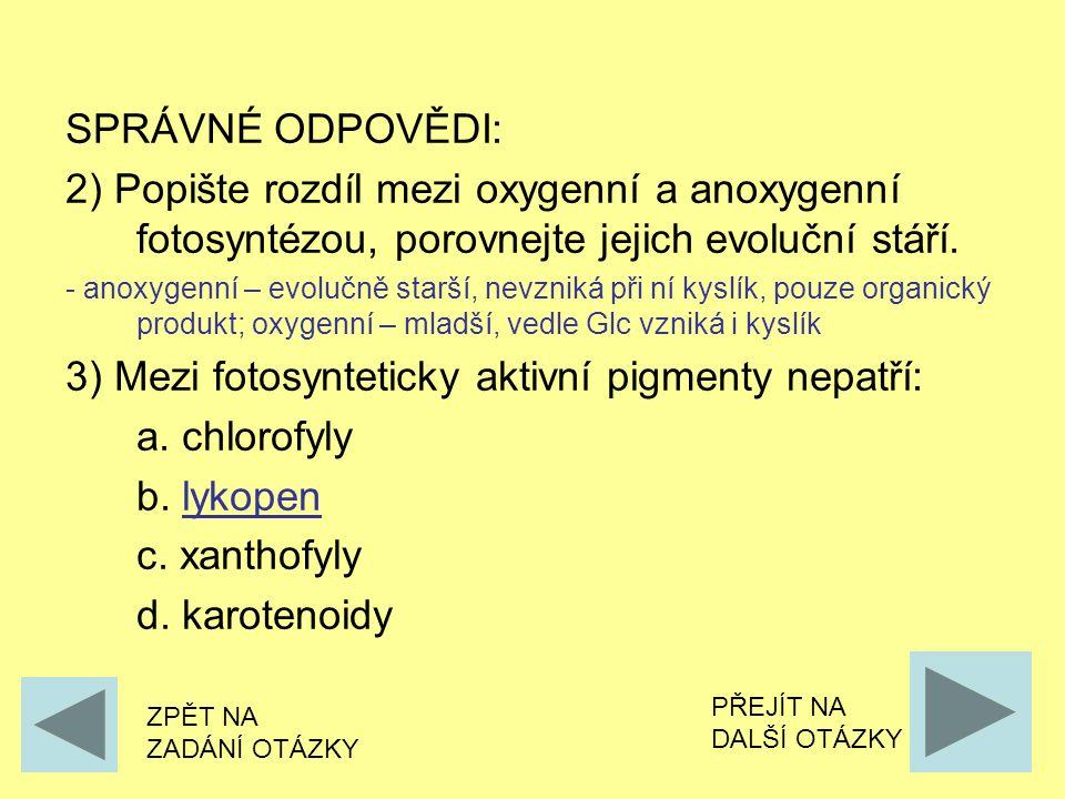 SPRÁVNÉ ODPOVĚDI: 2) Popište rozdíl mezi oxygenní a anoxygenní fotosyntézou, porovnejte jejich evoluční stáří. - anoxygenní – evolučně starší, nevznik