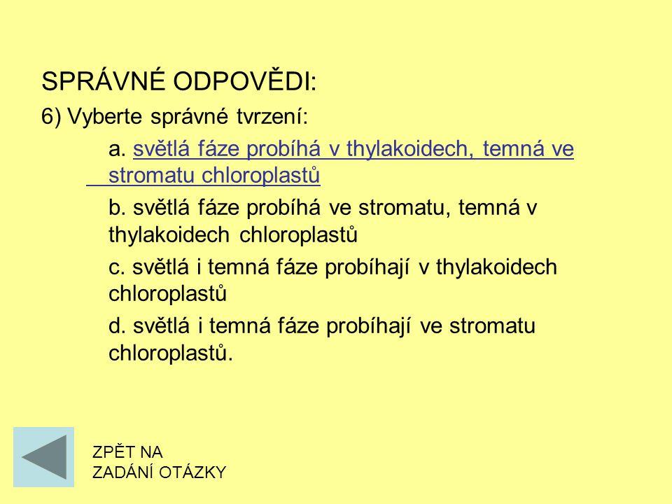 SPRÁVNÉ ODPOVĚDI: 6) Vyberte správné tvrzení: a. světlá fáze probíhá v thylakoidech, temná ve stromatu chloroplastů b. světlá fáze probíhá ve stromatu