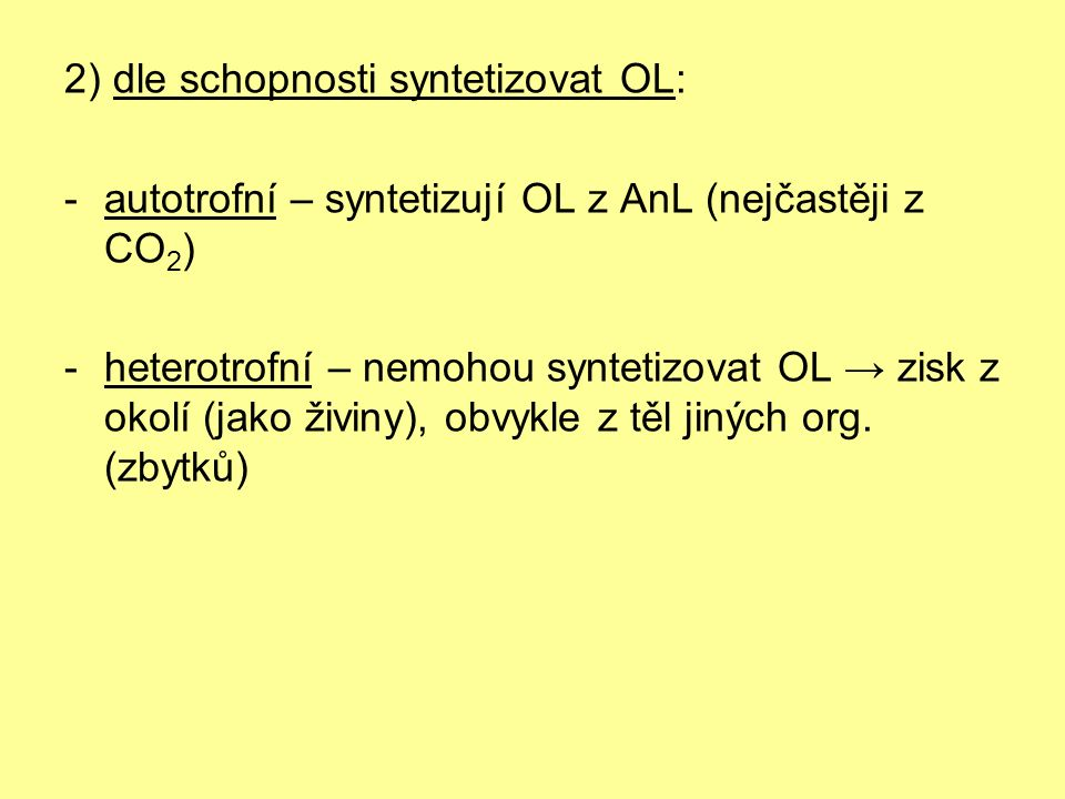 2) dle schopnosti syntetizovat OL: -autotrofní – syntetizují OL z AnL (nejčastěji z CO 2 ) -heterotrofní – nemohou syntetizovat OL → zisk z okolí (jako živiny), obvykle z těl jiných org.