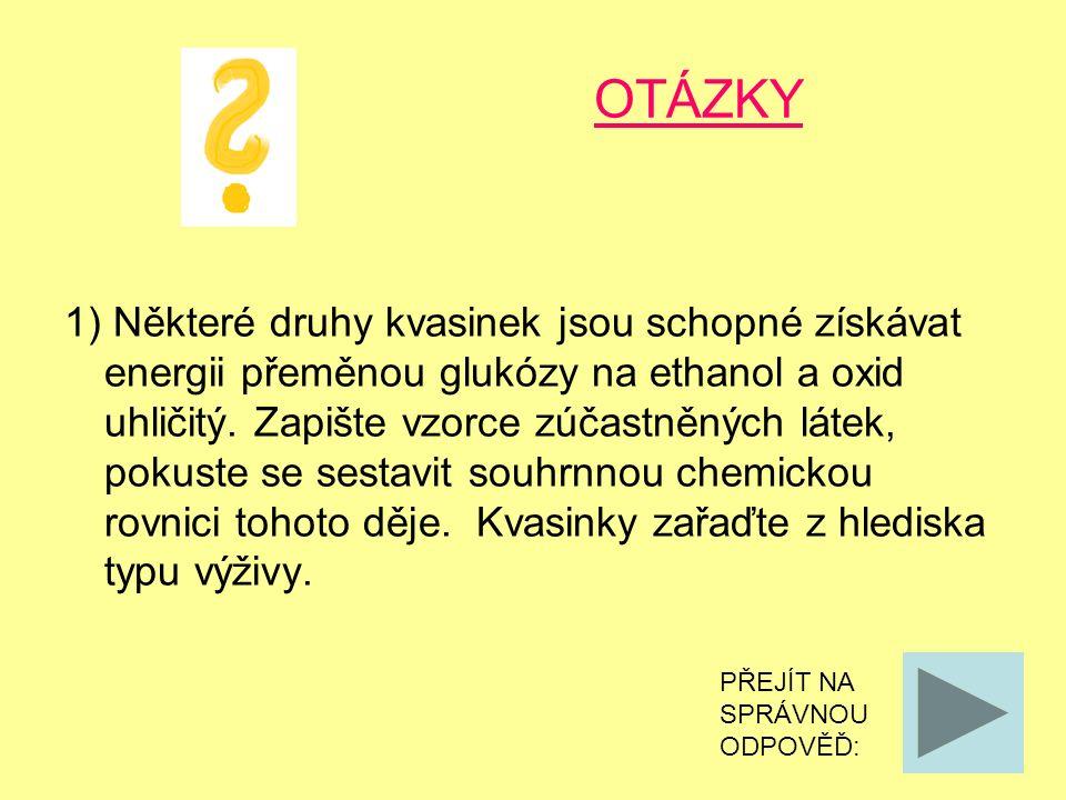 OTÁZKY 1) Některé druhy kvasinek jsou schopné získávat energii přeměnou glukózy na ethanol a oxid uhličitý. Zapište vzorce zúčastněných látek, pokuste