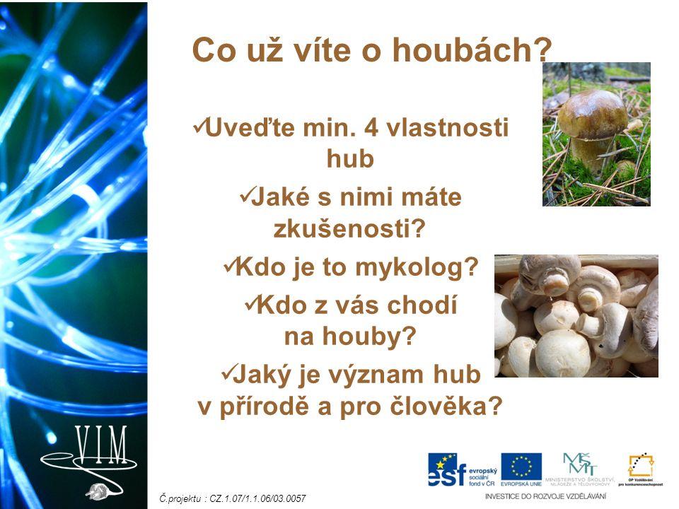 Č.projektu : CZ.1.07/1.1.06/03.0057 Uveďte min. 4 vlastnosti hub Jaké s nimi máte zkušenosti? Kdo je to mykolog? Kdo z vás chodí na houby? Jaký je výz