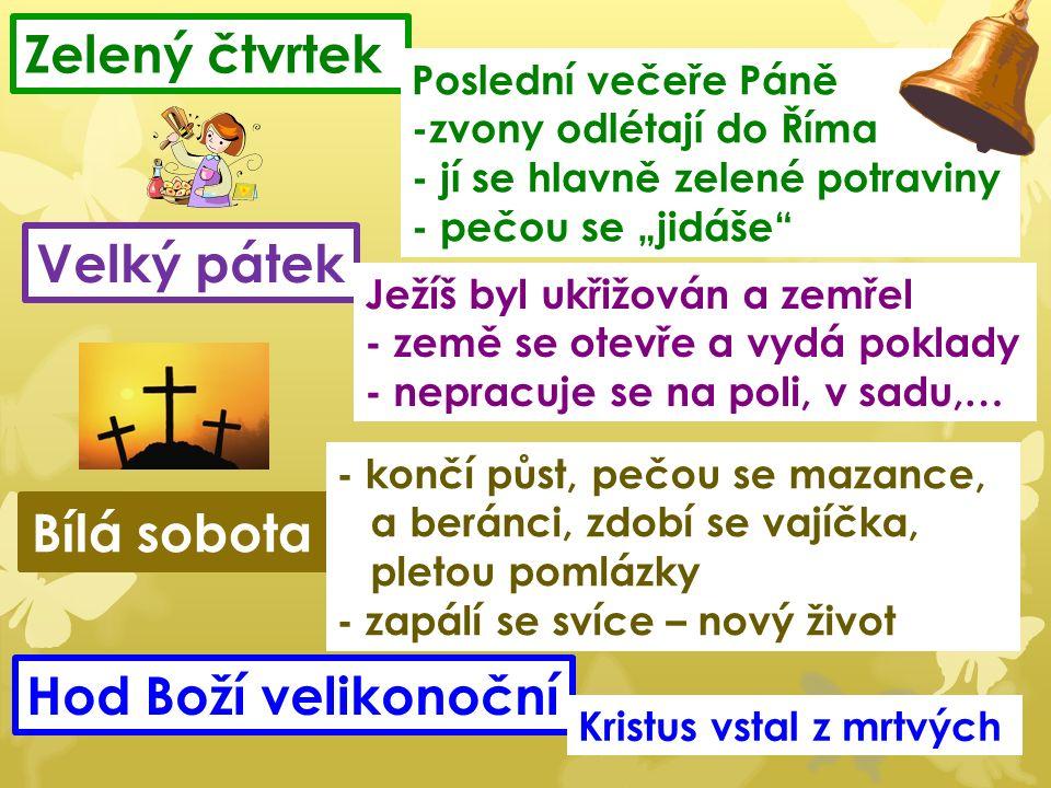 """Velký pátek Bílá sobota Hod Boží velikonoční Ježíš byl ukřižován a zemřel - země se otevře a vydá poklady - nepracuje se na poli, v sadu,… - končí půst, pečou se mazance, a beránci, zdobí se vajíčka, pletou pomlázky - zapálí se svíce – nový život Kristus vstal z mrtvých Zelený čtvrtek Poslední večeře Páně -zvony odlétají do Říma - jí se hlavně zelené potraviny - pečou se """"jidáše"""