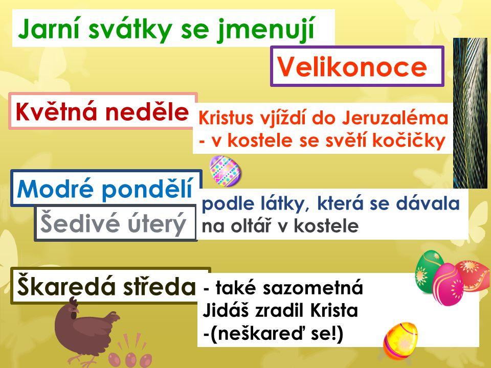 Jarní svátky se jmenují Velikonoce Květná neděle Kristus vjíždí do Jeruzaléma - v kostele se světí kočičky Modré pondělí Šedivé úterý podle látky, která se dávala na oltář v kostele Škaredá středa - také sazometná Jidáš zradil Krista -(neškareď se!)