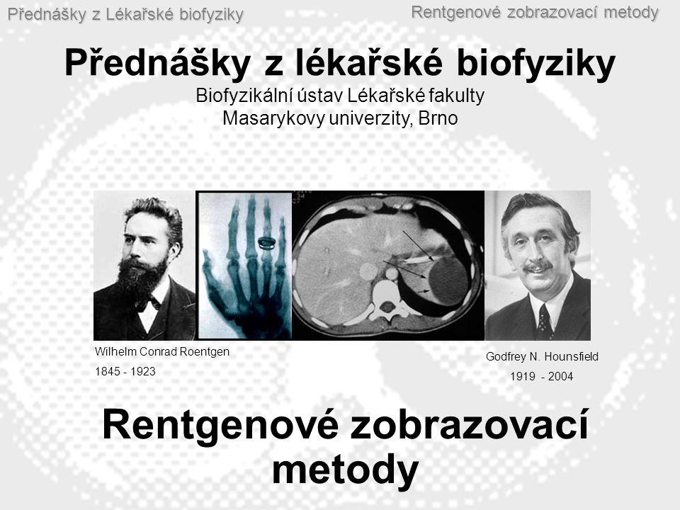 Přednášky z Lékařské biofyziky Rentgenové zobrazovací metody Wilhelm Conrad Roentgen 1845 - 1923 Godfrey N. Hounsfield 1919 - 2004 Přednášky z lékařsk
