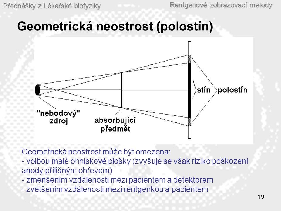 Přednášky z Lékařské biofyziky Rentgenové zobrazovací metody 19 Geometrická neostrost (polostín) Geometrická neostrost může být omezena: - volbou malé ohniskové plošky (zvyšuje se však riziko poškození anody přílišným ohřevem) - zmenšením vzdálenosti mezi pacientem a detektorem - zvětšením vzdálenosti mezi rentgenkou a pacientem