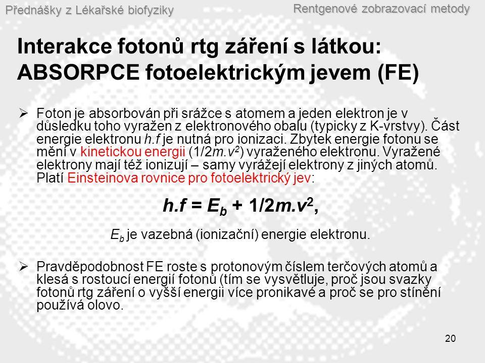 Přednášky z Lékařské biofyziky Rentgenové zobrazovací metody 20 Interakce fotonů rtg záření s látkou: ABSORPCE fotoelektrickým jevem (FE)  Foton je a