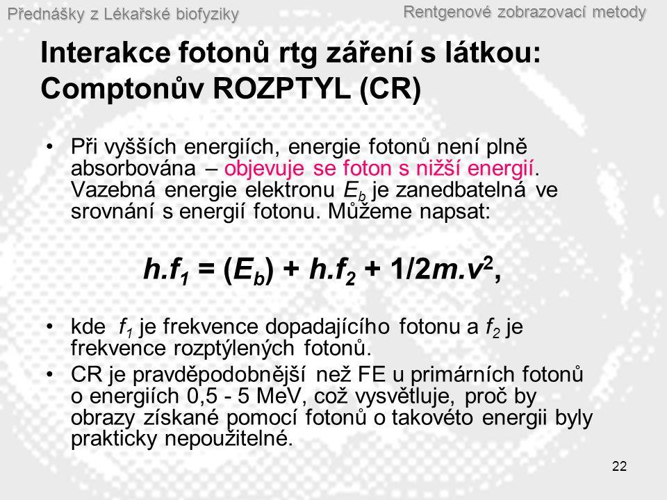 Přednášky z Lékařské biofyziky Rentgenové zobrazovací metody 22 Interakce fotonů rtg záření s látkou: Comptonův ROZPTYL (CR) Při vyšších energiích, energie fotonů není plně absorbována – objevuje se foton s nižší energií.