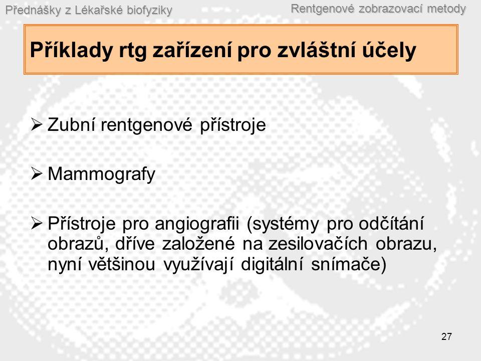 Přednášky z Lékařské biofyziky Rentgenové zobrazovací metody 27 Příklady rtg zařízení pro zvláštní účely  Zubní rentgenové přístroje  Mammografy  Přístroje pro angiografii (systémy pro odčítání obrazů, dříve založené na zesilovačích obrazu, nyní většinou využívají digitální snímače)
