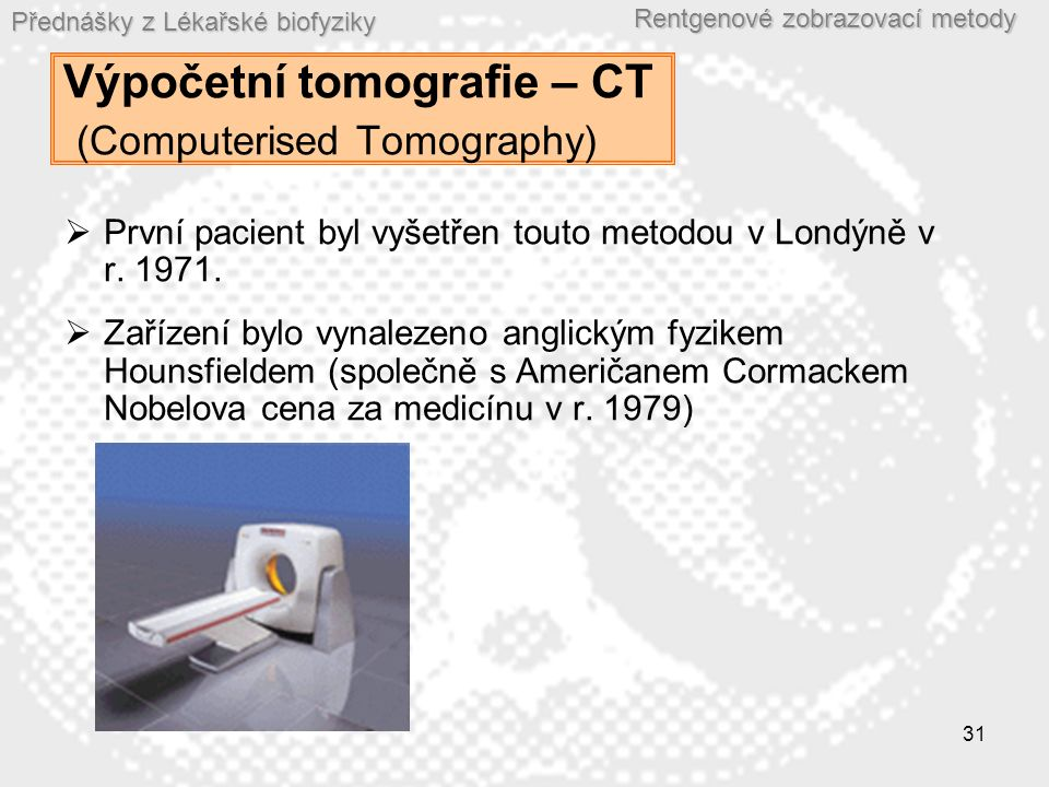 Přednášky z Lékařské biofyziky Rentgenové zobrazovací metody 31 Výpočetní tomografie – CT (Computerised Tomography)  První pacient byl vyšetřen touto metodou v Londýně v r.