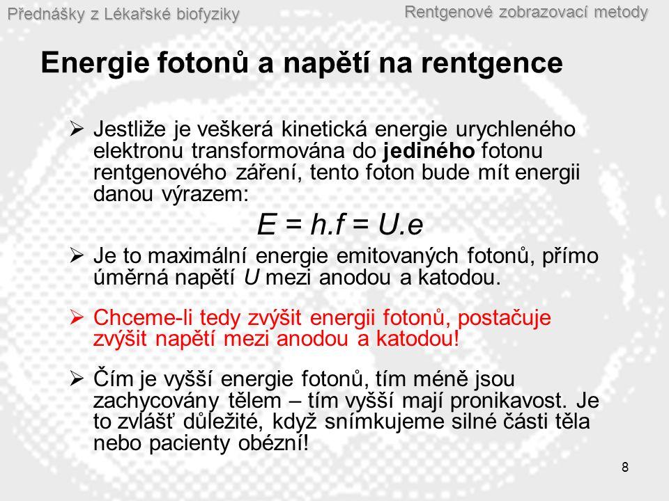 Přednášky z Lékařské biofyziky Rentgenové zobrazovací metody 8 Energie fotonů a napětí na rentgence  Jestliže je veškerá kinetická energie urychleného elektronu transformována do jediného fotonu rentgenového záření, tento foton bude mít energii danou výrazem: E = h.f = U.e  Je to maximální energie emitovaných fotonů, přímo úměrná napětí U mezi anodou a katodou.