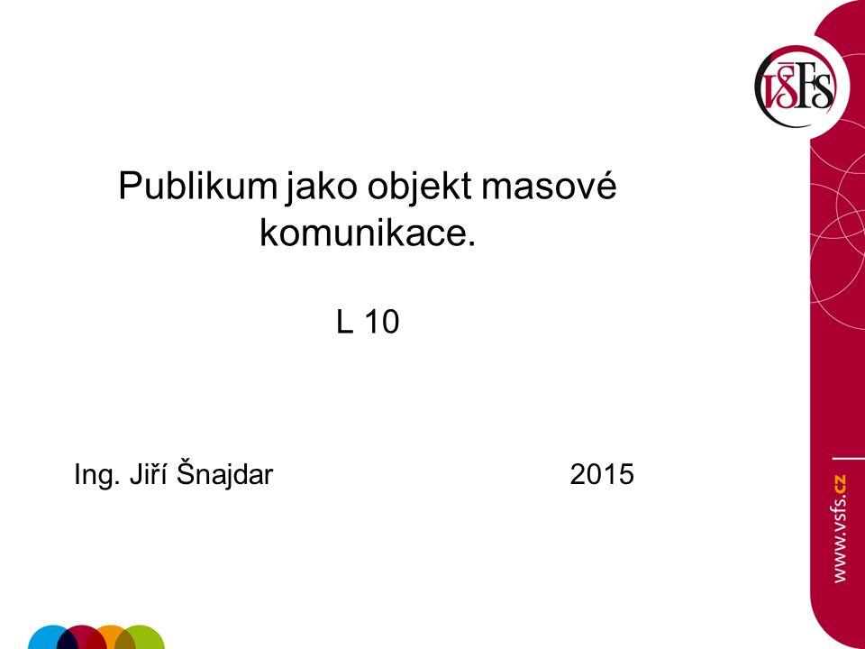 Publikum jako objekt masové komunikace. L 10 Ing. Jiří Šnajdar 2015