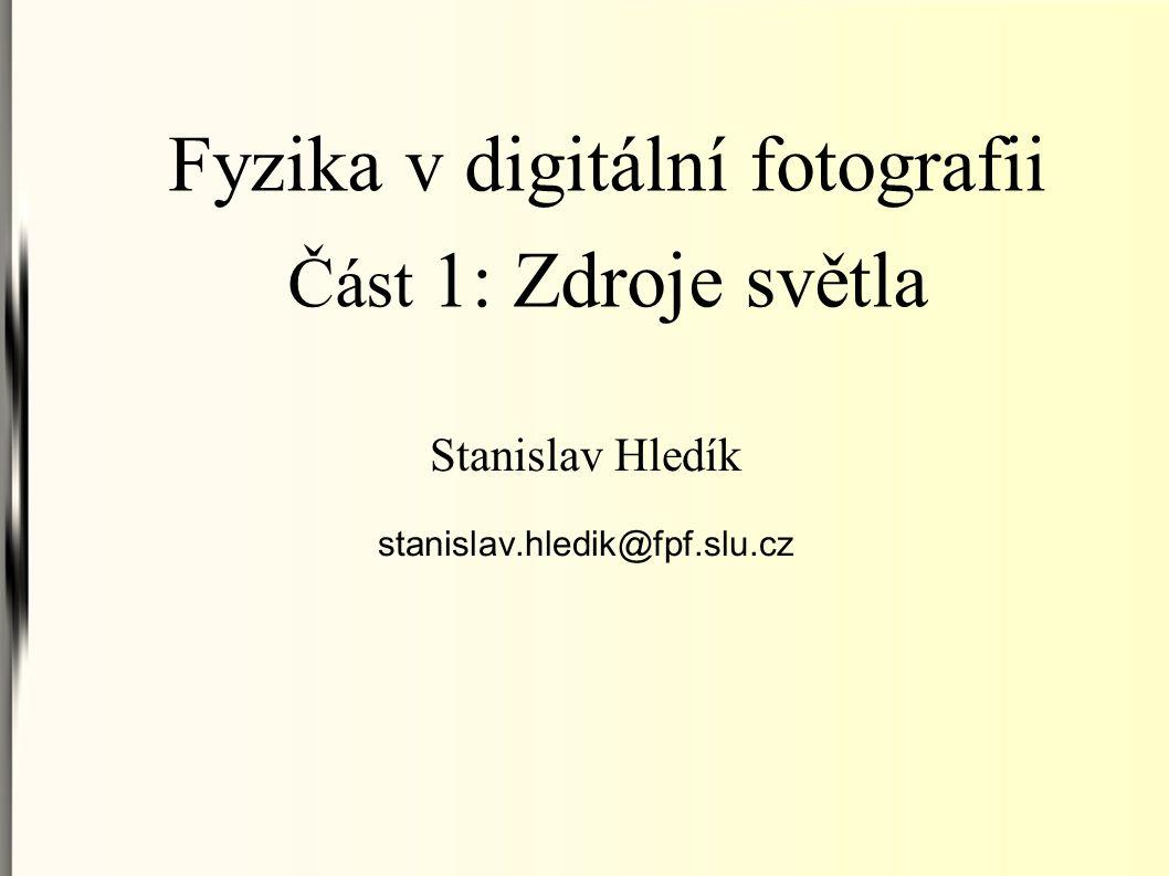 Fyzika v digitální fotografii Část 1: Zdroje světla Stanislav Hledík stanislav.hledik@fpf.slu.cz