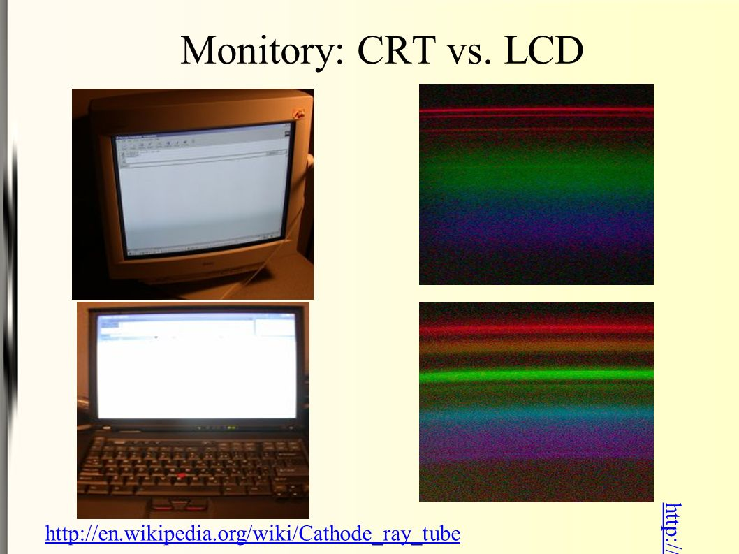 Monitory: CRT vs. LCD http://en.wikipedia.org/wiki/Lcd http://en.wikipedia.org/wiki/Cathode_ray_tube