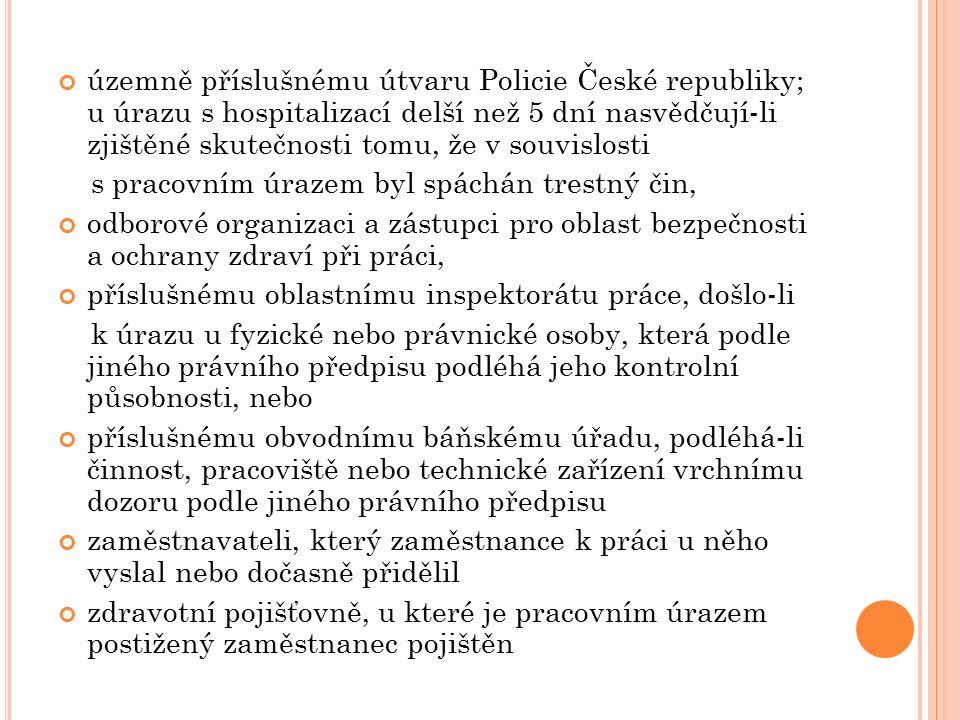 územně příslušnému útvaru Policie České republiky; u úrazu s hospitalizací delší než 5 dní nasvědčují-li zjištěné skutečnosti tomu, že v souvislosti s pracovním úrazem byl spáchán trestný čin, odborové organizaci a zástupci pro oblast bezpečnosti a ochrany zdraví při práci, příslušnému oblastnímu inspektorátu práce, došlo-li k úrazu u fyzické nebo právnické osoby, která podle jiného právního předpisu podléhá jeho kontrolní působnosti, nebo příslušnému obvodnímu báňskému úřadu, podléhá-li činnost, pracoviště nebo technické zařízení vrchnímu dozoru podle jiného právního předpisu zaměstnavateli, který zaměstnance k práci u něho vyslal nebo dočasně přidělil zdravotní pojišťovně, u které je pracovním úrazem postižený zaměstnanec pojištěn