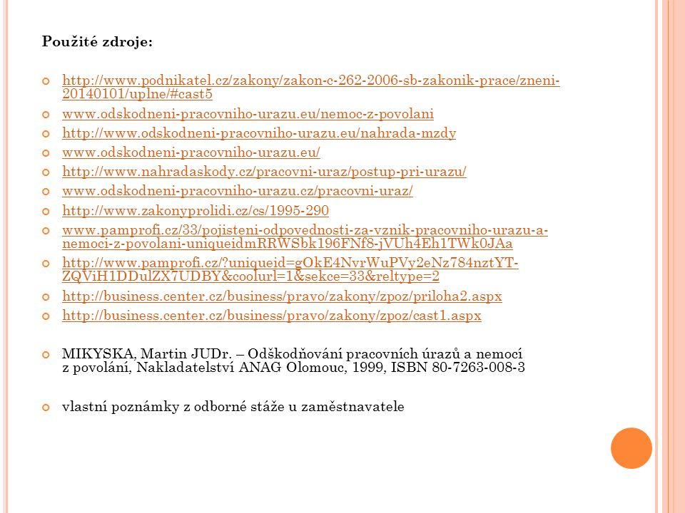 Použité zdroje: http://www.podnikatel.cz/zakony/zakon-c-262-2006-sb-zakonik-prace/zneni- 20140101/uplne/#cast5 www.odskodneni-pracovniho-urazu.eu/nemoc-z-povolani http://www.odskodneni-pracovniho-urazu.eu/nahrada-mzdy www.odskodneni-pracovniho-urazu.eu/ http://www.nahradaskody.cz/pracovni-uraz/postup-pri-urazu/ www.odskodneni-pracovniho-urazu.cz/pracovni-uraz/ http://www.zakonyprolidi.cz/cs/1995-290 www.pamprofi.cz/33/pojisteni-odpovednosti-za-vznik-pracovniho-urazu-a- nemoci-z-povolani-uniqueidmRRWSbk196FNf8-jVUh4Eh1TWk0JAa http://www.pamprofi.cz/?uniqueid=gOkE4NvrWuPVy2eNz784nztYT- ZQViH1DDulZX7UDBY&coolurl=1&sekce=33&reltype=2 http://business.center.cz/business/pravo/zakony/zpoz/priloha2.aspx http://business.center.cz/business/pravo/zakony/zpoz/cast1.aspx MIKYSKA, Martin JUDr.