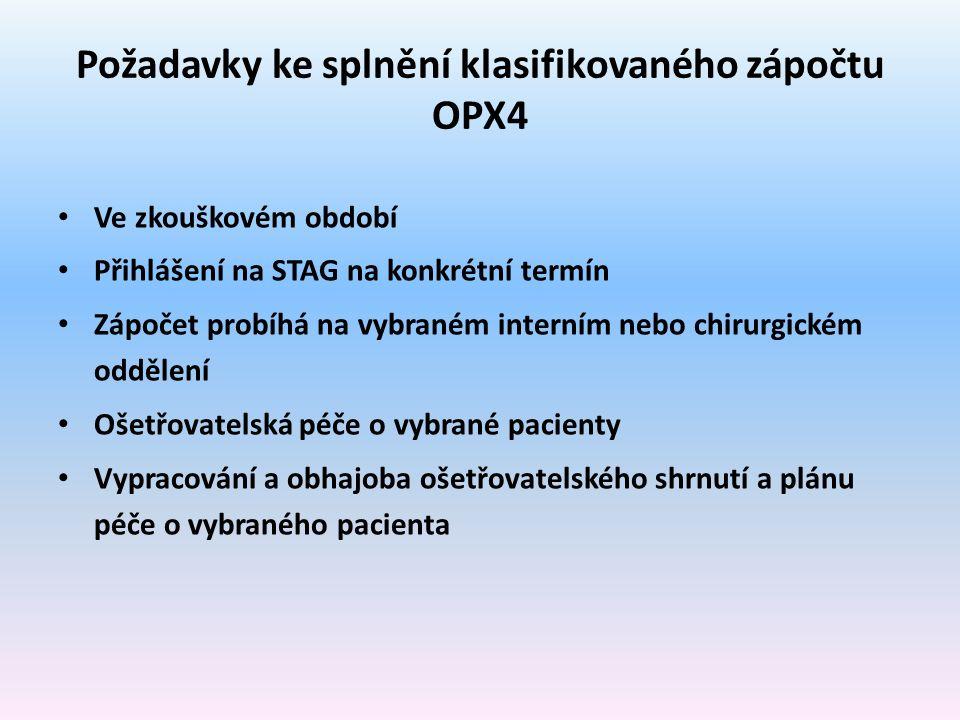 Požadavky ke splnění klasifikovaného zápočtu OPX4 Ve zkouškovém období Přihlášení na STAG na konkrétní termín Zápočet probíhá na vybraném interním nebo chirurgickém oddělení Ošetřovatelská péče o vybrané pacienty Vypracování a obhajoba ošetřovatelského shrnutí a plánu péče o vybraného pacienta
