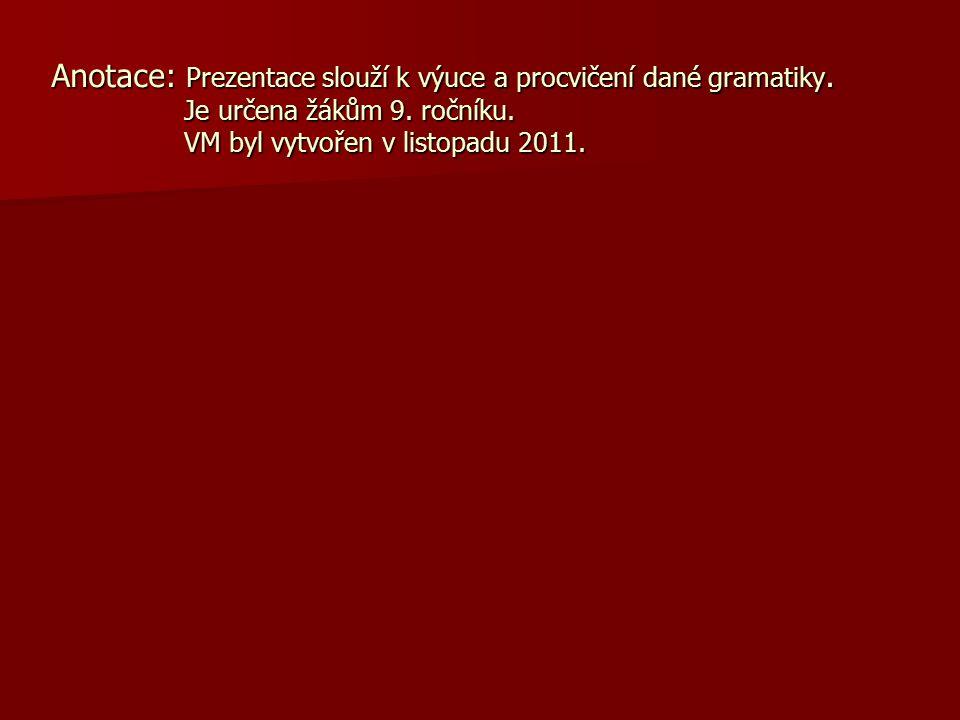 Anotace: Prezentace slouží k výuce a procvičení dané gramatiky. Je určena žákům 9. ročníku. VM byl vytvořen v listopadu 2011.