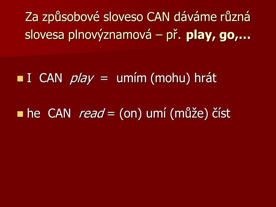 Za způsobové sloveso CAN dáváme různá slovesa plnovýznamová – př. play, go,… I CAN play = umím (mohu) hrát I CAN play = umím (mohu) hrát he CAN read =