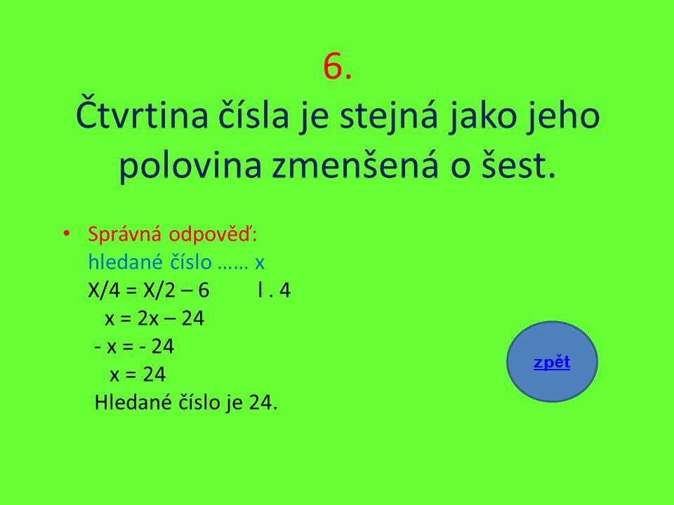 6. Čtvrtina čísla je stejná jako jeho polovina zmenšená o šest.
