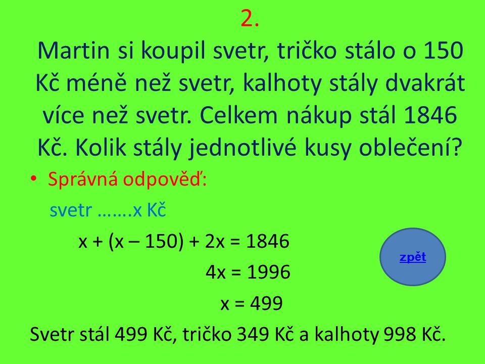 2. Martin si koupil svetr, tričko stálo o 150 Kč méně než svetr, kalhoty stály dvakrát více než svetr. Celkem nákup stál 1846 Kč. Kolik stály jednotli