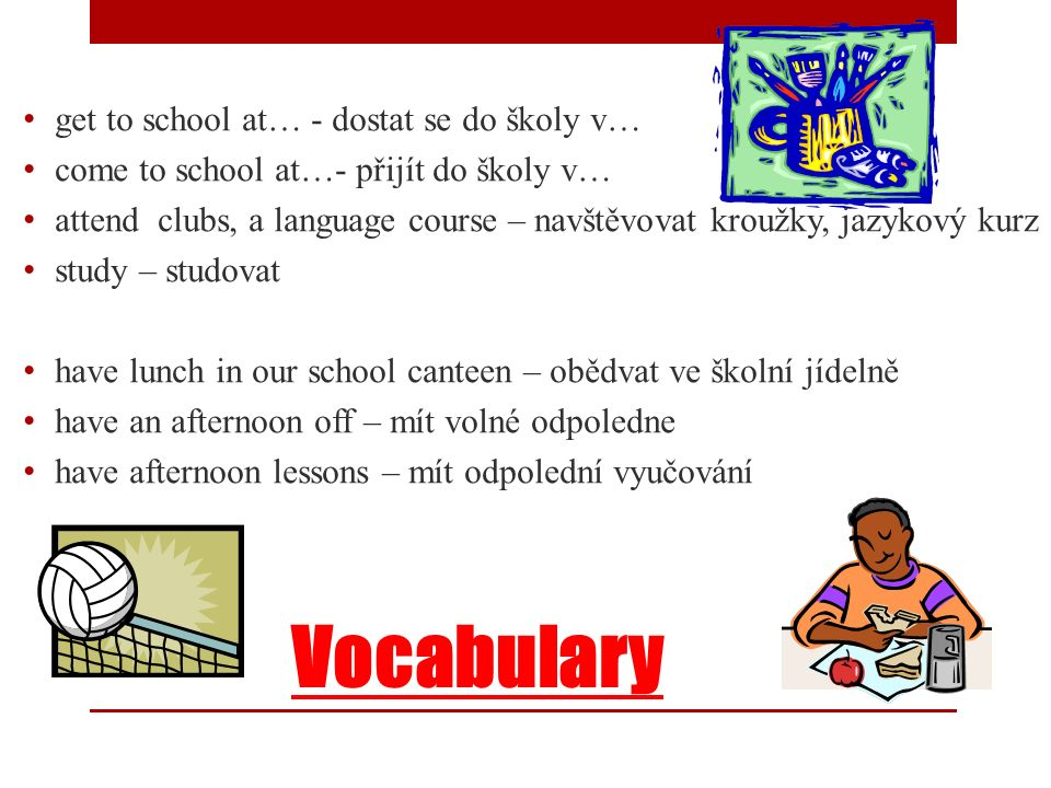 Vocabulary get to school at… - dostat se do školy v… come to school at…- přijít do školy v… attend clubs, a language course – navštěvovat kroužky, jaz