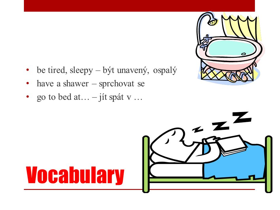 Vocabulary be tired, sleepy – být unavený, ospalý have a shawer – sprchovat se go to bed at… – jít spát v …