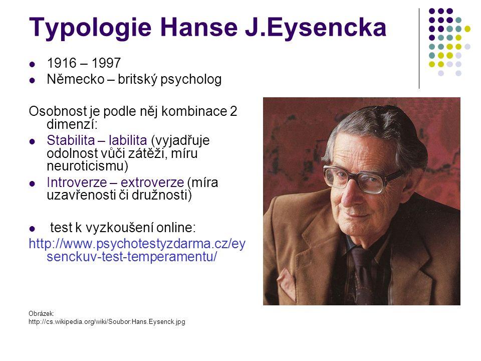 Typologie Hanse J.Eysencka 1916 – 1997 Německo – britský psycholog Osobnost je podle něj kombinace 2 dimenzí: Stabilita – labilita (vyjadřuje odolnost vůči zátěži, míru neuroticismu) Introverze – extroverze (míra uzavřenosti či družnosti) test k vyzkoušení online: http://www.psychotestyzdarma.cz/ey senckuv-test-temperamentu/ Obrázek: http://cs.wikipedia.org/wiki/Soubor:Hans.Eysenck.jpg