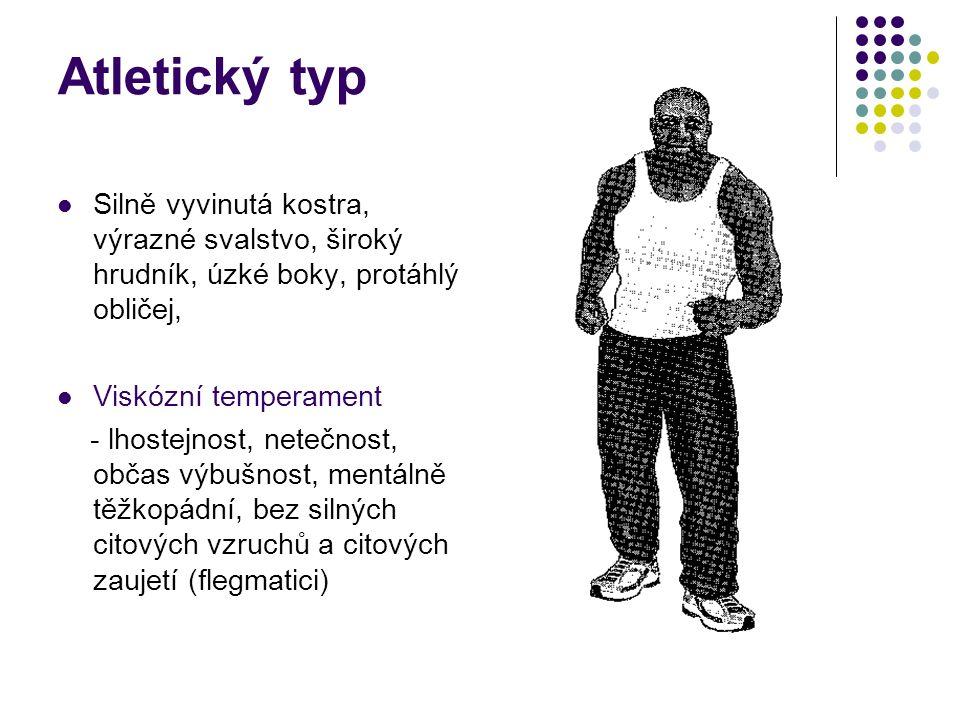 Atletický typ Silně vyvinutá kostra, výrazné svalstvo, široký hrudník, úzké boky, protáhlý obličej, Viskózní temperament - lhostejnost, netečnost, občas výbušnost, mentálně těžkopádní, bez silných citových vzruchů a citových zaujetí (flegmatici)