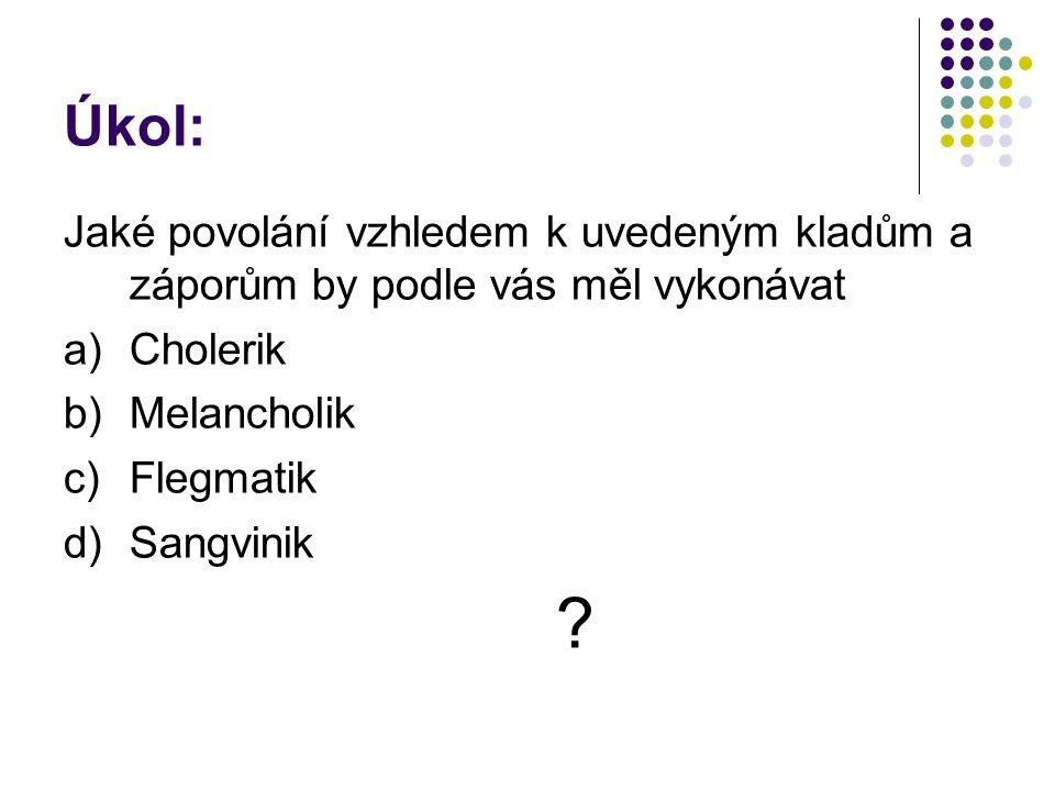 Úkol: Jaké povolání vzhledem k uvedeným kladům a záporům by podle vás měl vykonávat a)Cholerik b)Melancholik c)Flegmatik d)Sangvinik