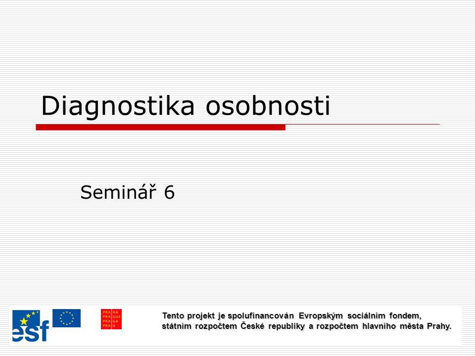 Diagnostika osobnosti Seminář 6 Tento projekt je spolufinancován Evropským sociálním fondem, státním rozpočtem České republiky a rozpočtem hlavního města Prahy.
