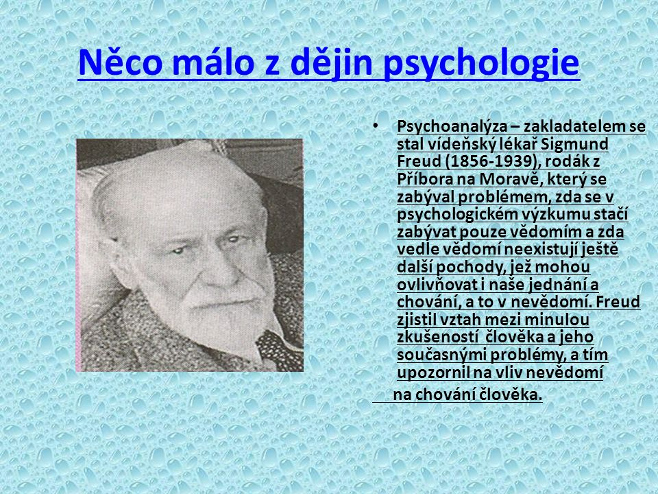 Něco málo z dějin psychologie Psychoanalýza – zakladatelem se stal vídeňský lékař Sigmund Freud (1856-1939), rodák z Příbora na Moravě, který se zabýval problémem, zda se v psychologickém výzkumu stačí zabývat pouze vědomím a zda vedle vědomí neexistují ještě další pochody, jež mohou ovlivňovat i naše jednání a chování, a to v nevědomí.