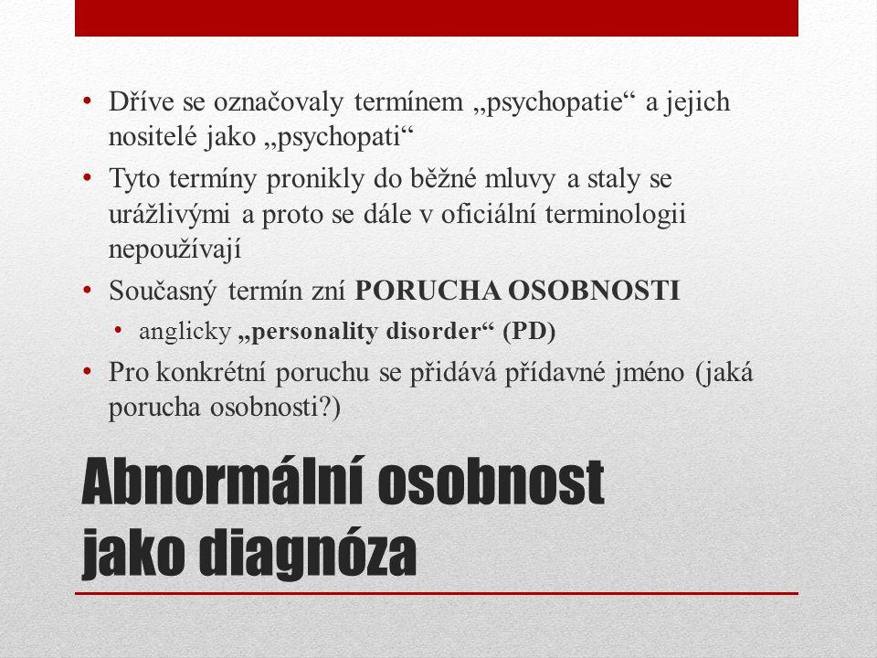 """Abnormální osobnost jako diagnóza Dříve se označovaly termínem """"psychopatie a jejich nositelé jako """"psychopati Tyto termíny pronikly do běžné mluvy a staly se urážlivými a proto se dále v oficiální terminologii nepoužívají Současný termín zní PORUCHA OSOBNOSTI anglicky """"personality disorder (PD) Pro konkrétní poruchu se přidává přídavné jméno (jaká porucha osobnosti )"""