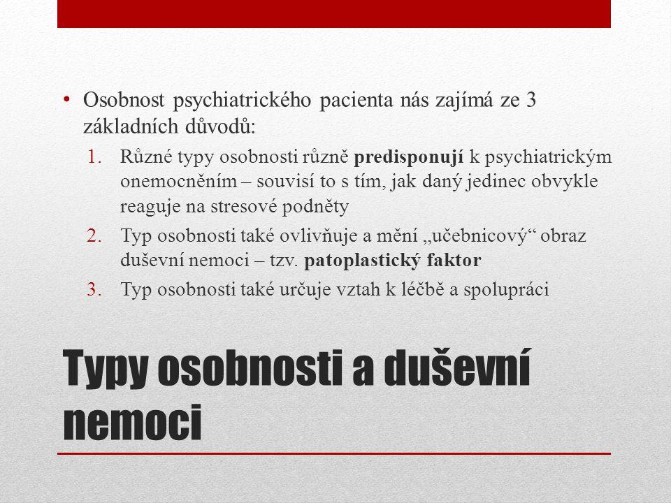 """Typy osobnosti a duševní nemoci Osobnost psychiatrického pacienta nás zajímá ze 3 základních důvodů: 1.Různé typy osobnosti různě predisponují k psychiatrickým onemocněním – souvisí to s tím, jak daný jedinec obvykle reaguje na stresové podněty 2.Typ osobnosti také ovlivňuje a mění """"učebnicový obraz duševní nemoci – tzv."""