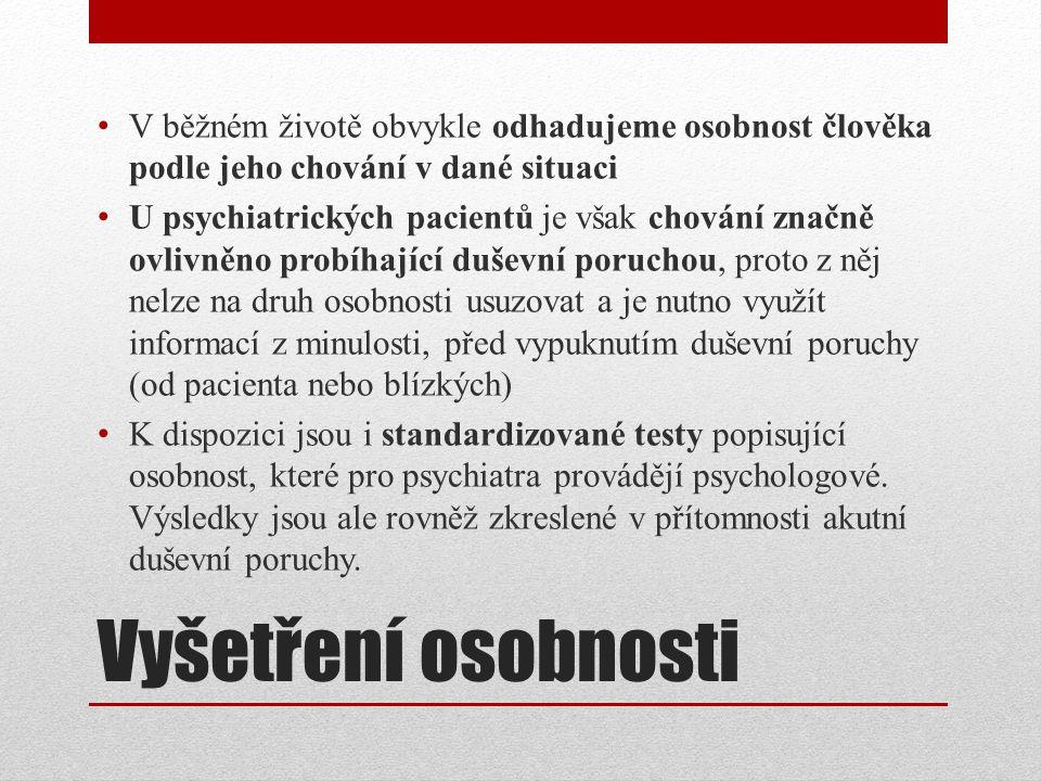 Vyšetření osobnosti V běžném životě obvykle odhadujeme osobnost člověka podle jeho chování v dané situaci U psychiatrických pacientů je však chování značně ovlivněno probíhající duševní poruchou, proto z něj nelze na druh osobnosti usuzovat a je nutno využít informací z minulosti, před vypuknutím duševní poruchy (od pacienta nebo blízkých) K dispozici jsou i standardizované testy popisující osobnost, které pro psychiatra provádějí psychologové.
