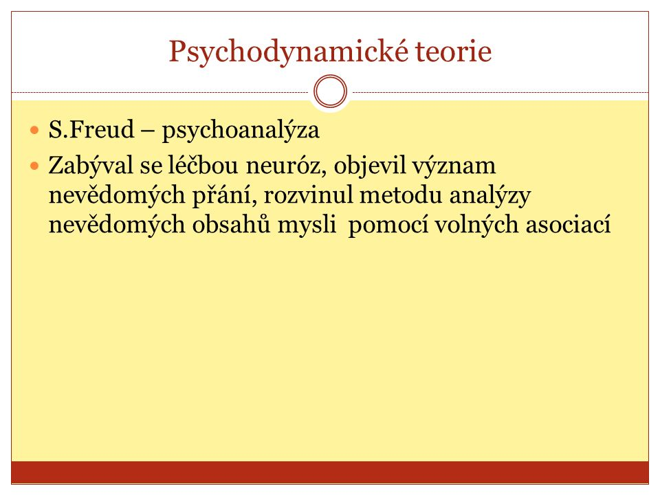 Psychodynamické teorie S.Freud – psychoanalýza Zabýval se léčbou neuróz, objevil význam nevědomých přání, rozvinul metodu analýzy nevědomých obsahů mysli pomocí volných asociací