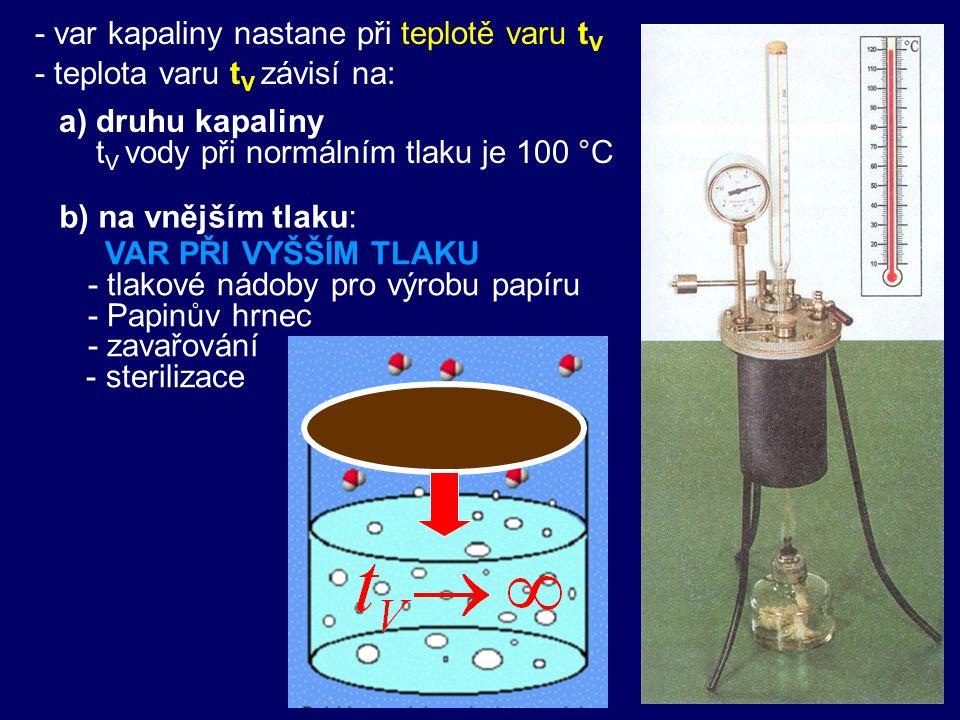 - var kapaliny nastane při teplotě varu t V - teplota varu t V závisí na: a) druhu kapaliny t V vody při normálním tlaku je 100 °C VAR PŘI VYŠŠÍM TLAK