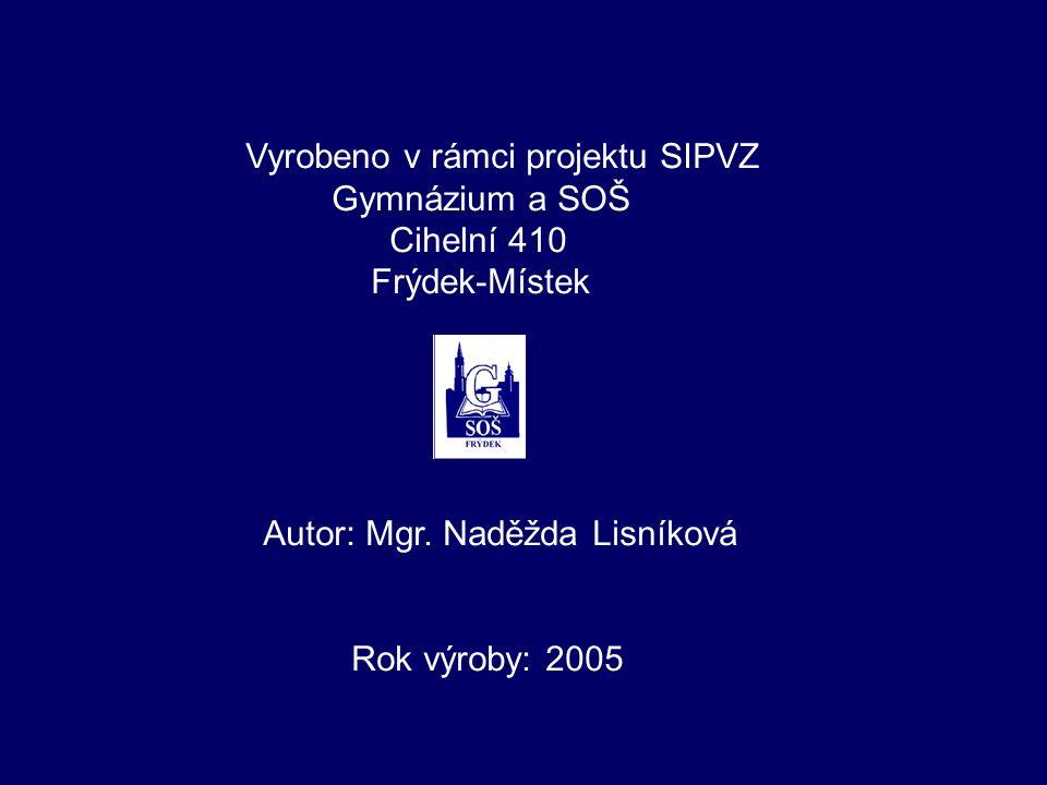Vyrobeno v rámci projektu SIPVZ Gymnázium a SOŠ Cihelní 410 Frýdek-Místek Autor: Mgr. Naděžda Lisníková Rok výroby: 2005