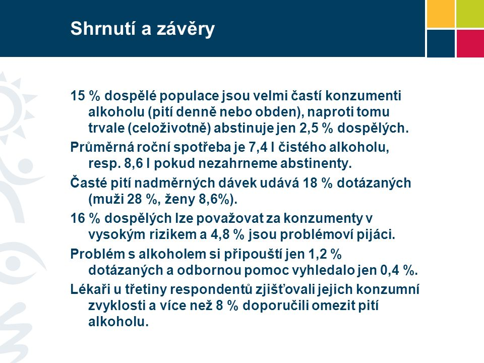 Shrnutí a závěry 15 % dospělé populace jsou velmi častí konzumenti alkoholu (pití denně nebo obden), naproti tomu trvale (celoživotně) abstinuje jen 2